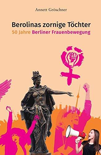 Berolinas zornige Töchter. 50 Jahre Berliner Frauenbewegung