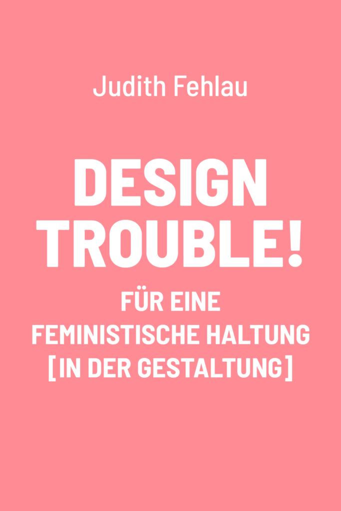 Design Trouble! Für eine feministische Haltung [in der Gestaltung]
