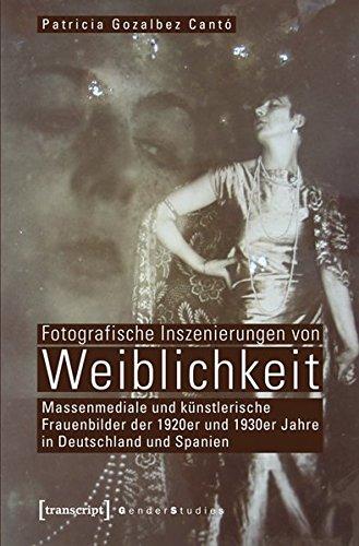 Fotografische Inszenierungen von Weiblichkeit. Massenmediale und künstlerische Frauenbilder der 1920er und 1930er Jahre in Deutschland und Spanien