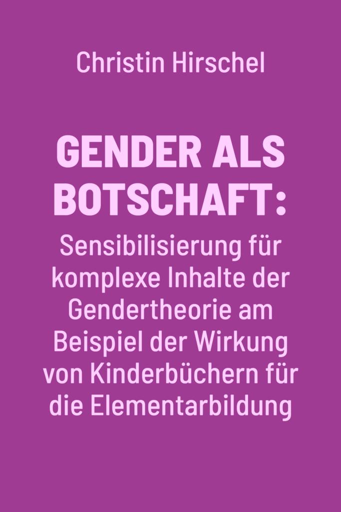 Gender als Botschaft: Sensibilisierung für komplexe Inhalte der Gendertheorie am Beispiel der Wirkung von Kinderbüchern für die Elementarbildung