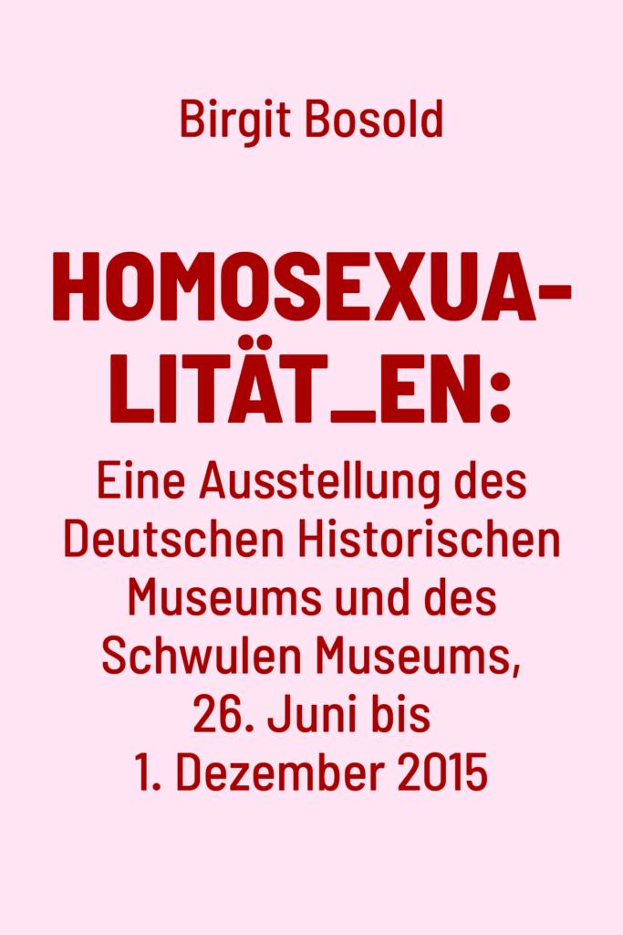 Homosexualität_en: Eine Ausstellung des Deutschen Historischen Museums und des Schwulen Museums, 26. Juni bis 1. Dezember 2015