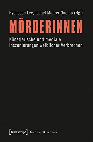 Mörderinnen. Künstlerische und mediale Inszenierungen weiblicher Verbrechen