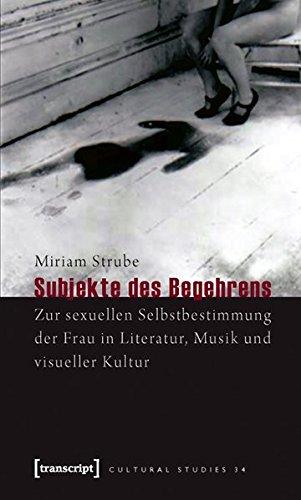 Subjekte des Begehrens. Zur sexuellen Selbstbestimmung der Frau in Literatur, Musik und visueller Kultur