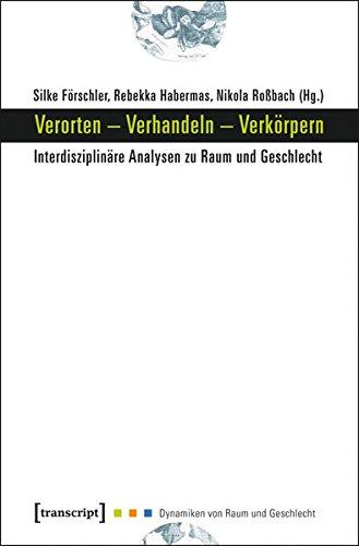 Verorten – Verhandeln – Verkörpern. Interdisziplinäre Analysen zu Raum und Geschlecht