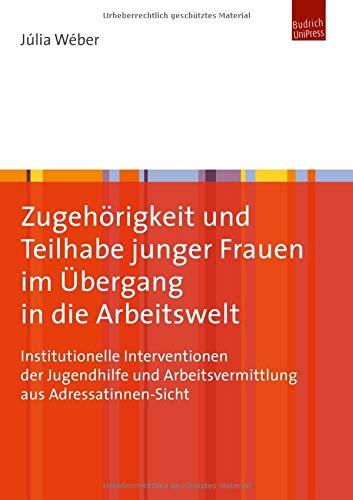 Zugehörigkeit und Teilhabe junger Frauen im Übergang in die Arbeitswelt. Institutionelle Interventionen der Jugendhilfe und Arbeitsvermittlung aus Adressatinnen-Sicht