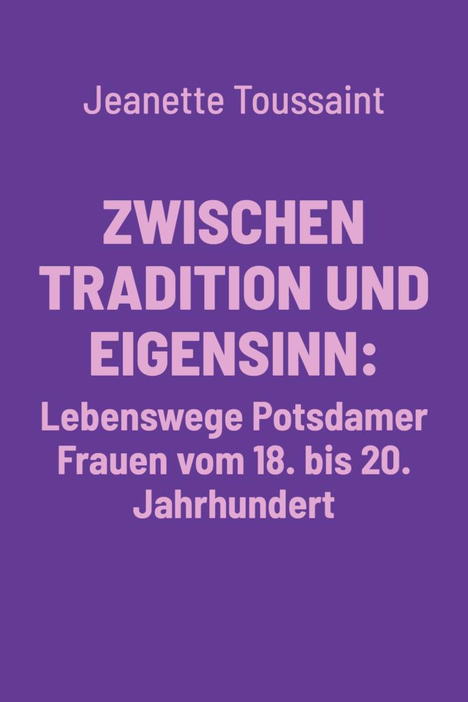 Zwischen Tradition und Eigensinn: Lebenswege Potsdamer Frauen vom 18. bis 20. Jahrhundert